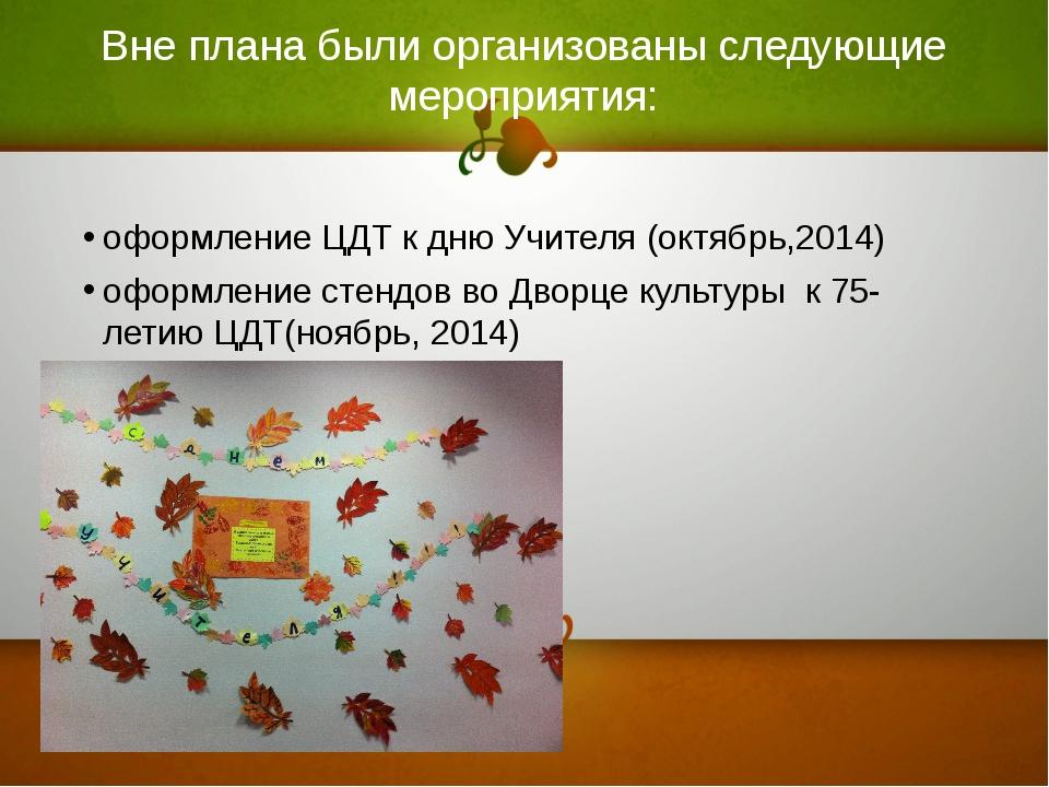 Вне плана были организованы следующие мероприятия: оформление ЦДТ к дню Учите...