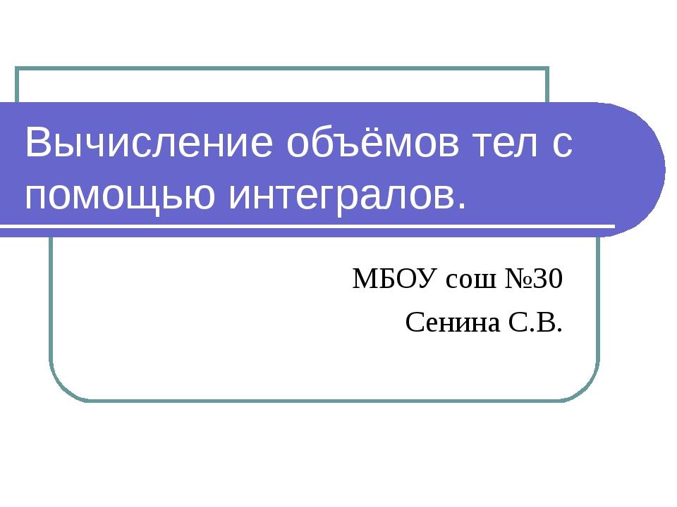 Вычисление объёмов тел с помощью интегралов. МБОУ сош №30 Сенина С.В.