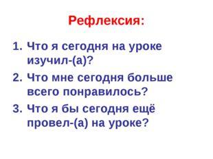 Рефлексия: Что я сегодня на уроке изучил-(а)? Что мне сегодня больше всего по