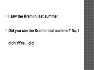 I saw the Kremlin last summer. Did you see the Kremlin last summer? No, I did