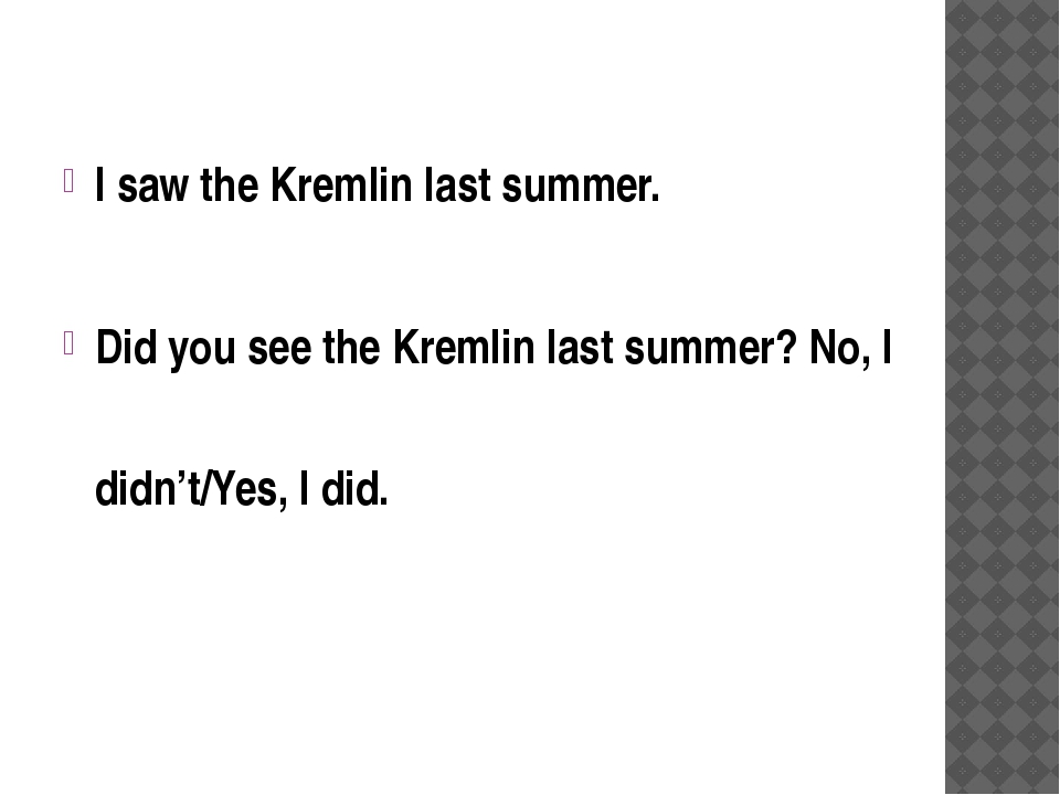 I saw the Kremlin last summer. Did you see the Kremlin last summer? No, I did...