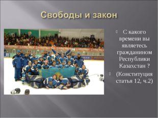 С какого времени вы являетесь гражданином Республики Казахстан ? (Конституция