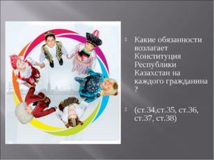 Какие обязанности возлагает Конституция Республики Казахстан на каждого гражд