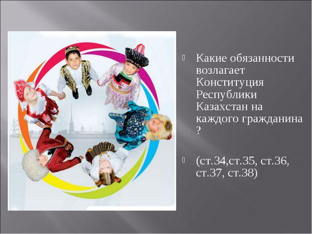 Какие обязанности возлагает Конституция Республики Казахстан на каждого гражд...