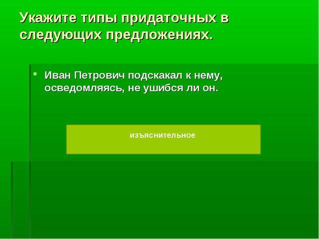 Укажите типы придаточных в следующих предложениях. Иван Петрович подскакал к...