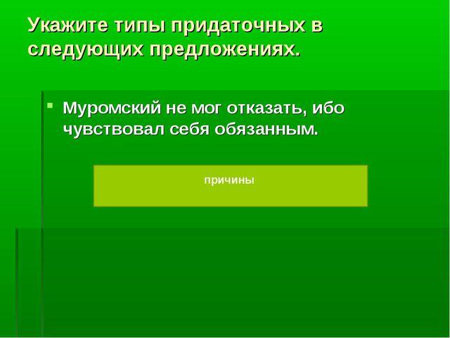 Укажите типы придаточных в следующих предложениях. Муромский не мог отказать,...