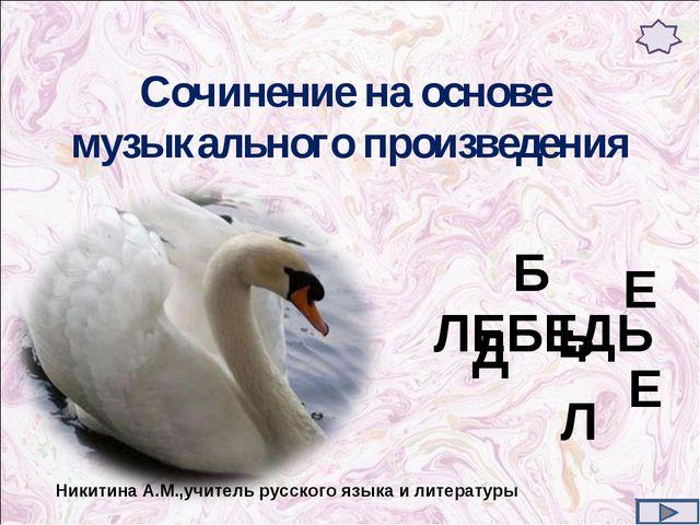 Сочинение на основе музыкального произведения Е Е Л Б Д Ь ЛЕБЕДЬ Никитина А.М...