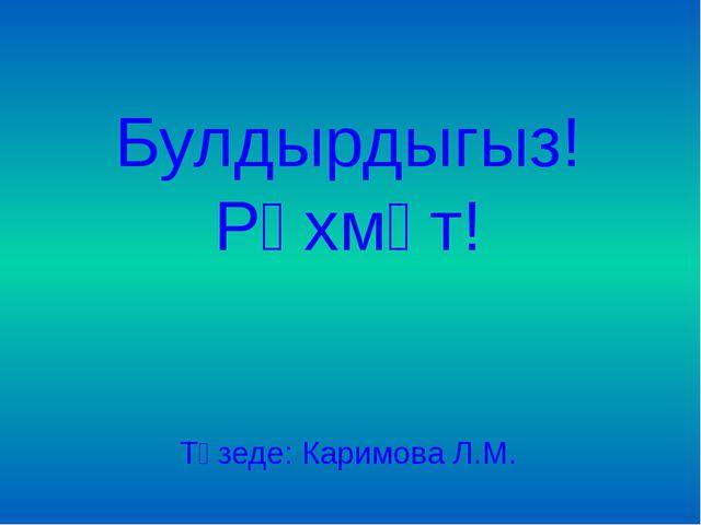 Булдырдыгыз! Рәхмәт! Төзеде: Каримова Л.М.