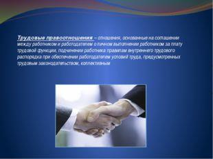 Трудовые правоотношения – отношения, основанные на соглашении между работнико
