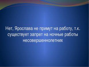 Нет, Ярослава не примут на работу, т.к. существует запрет на ночные работы не