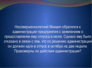 Несовершеннолетний Михаил обратился к администрации предприятия с заявлением