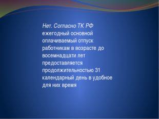 Нет. Согласно ТК РФ ежегодный основной оплачиваемый отпуск работникам в возр