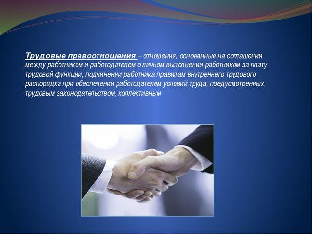 Трудовые правоотношения – отношения, основанные на соглашении между работнико...