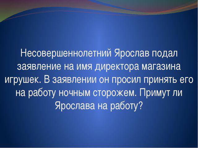 Несовершеннолетний Ярослав подал заявление на имя директора магазина игрушек....