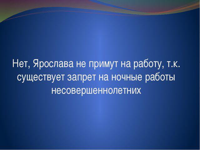 Нет, Ярослава не примут на работу, т.к. существует запрет на ночные работы не...