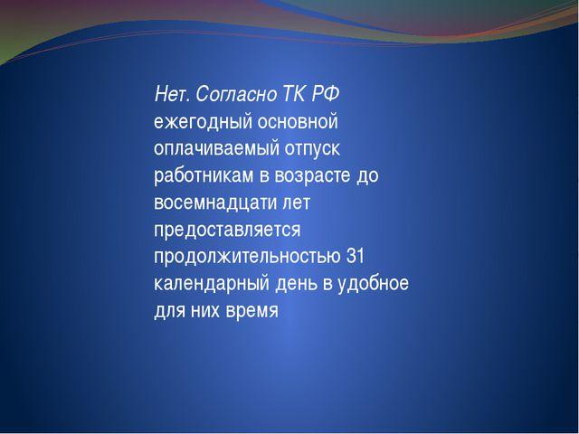 Нет. Согласно ТК РФ ежегодный основной оплачиваемый отпуск работникам в возр...