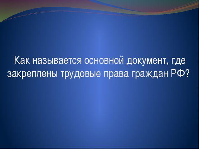 Как называется основной документ, где закреплены трудовые права граждан РФ?