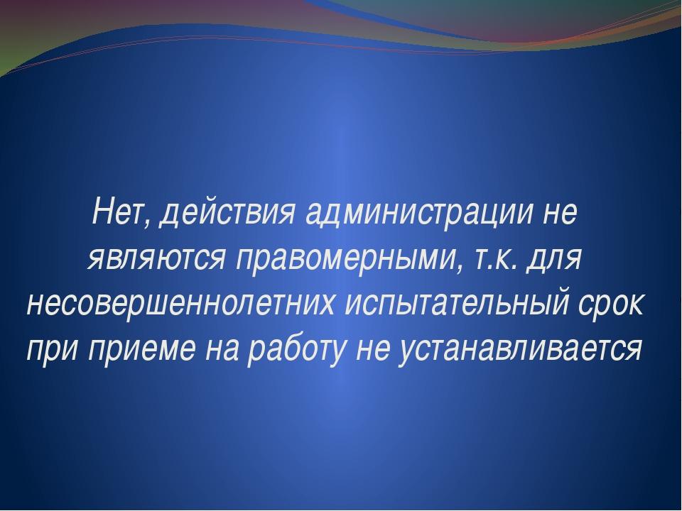 Нет, действия администрации не являются правомерными, т.к. для несовершенноле...