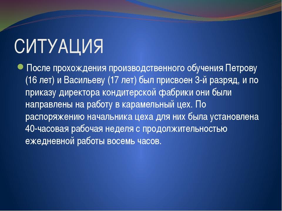 СИТУАЦИЯ После прохождения производственного обучения Петрову (16 лет) и Васи...