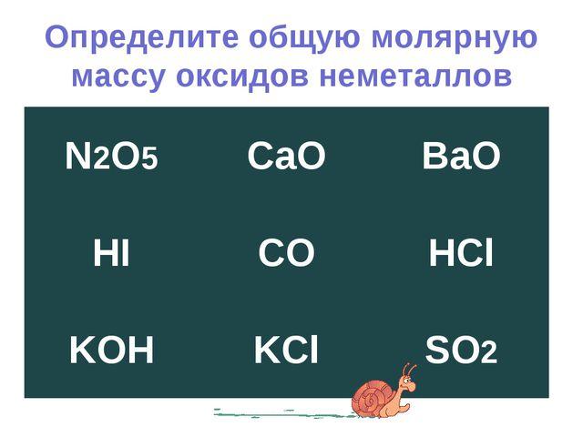 Определите общую молярную массу оксидов неметаллов N2O5CaOBaO HICOHCl KOH...