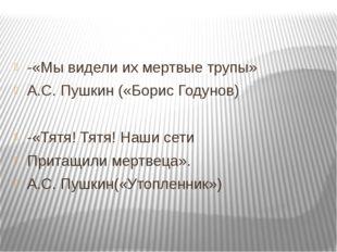 -«Мы видели их мертвые трупы» А.С. Пушкин («Борис Годунов) -«Тятя! Тятя! Наш