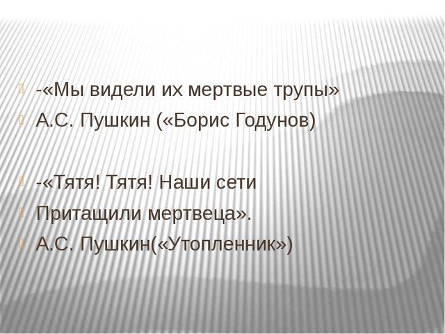 -«Мы видели их мертвые трупы» А.С. Пушкин («Борис Годунов) -«Тятя! Тятя! Наш...