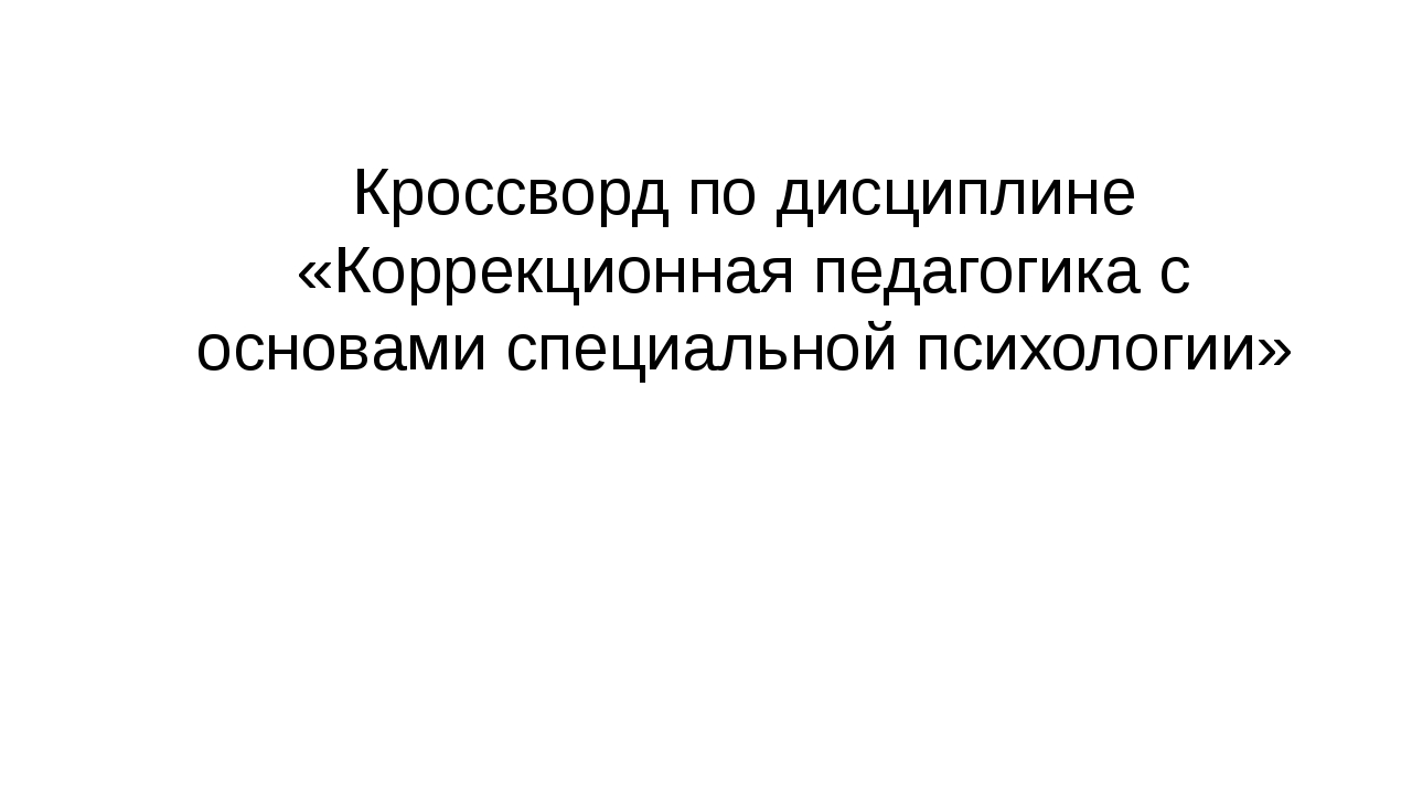 Кроссворд по дисциплине «Коррекционная педагогика с основами специальной псих...