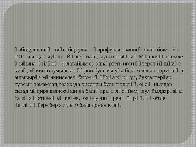 Ғабидулланың тағы бер улы - Ғарифулла – минең олатайым. Ул 1911 йылда тыуған....