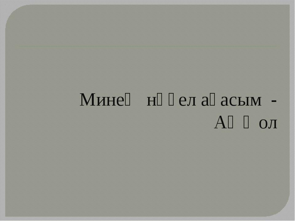 Минең нәҫел ағасым - Аҡҡол