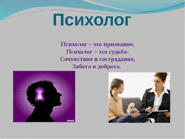 Психолог Психолог – это призвание, Психолог – это судьба: Сочувствие и состр...