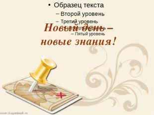 Новый день – новые знания!