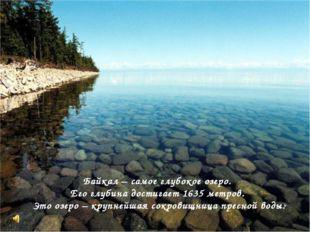 Байкал – самое глубокое озеро. Его глубина достигает 1635 метров. Это озеро