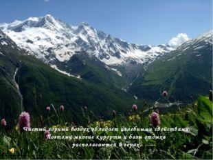 Чистый горный воздух обладает целебными свойствами. Поэтому многие курорты и