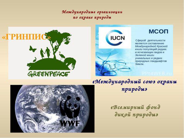 Международные организации по охране природы «ГРИНПИС» «Международный союз охр...