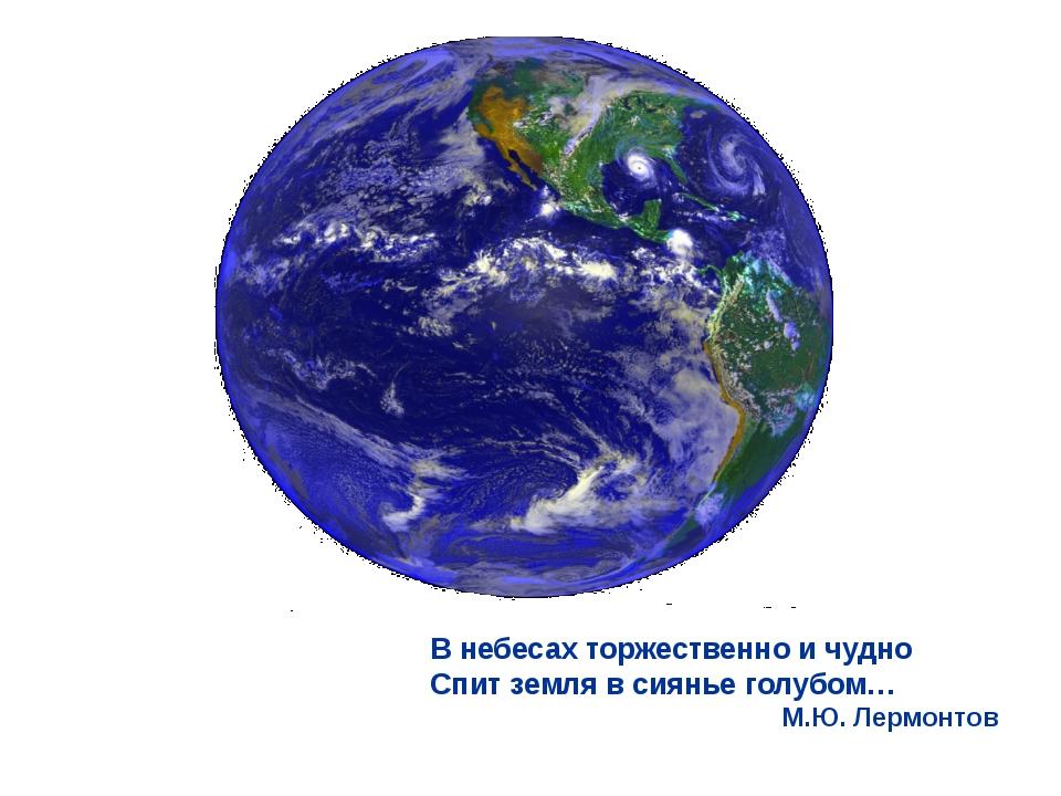 В небесах торжественно и чудно Спит земля в сиянье голубом… М.Ю. Лермонтов