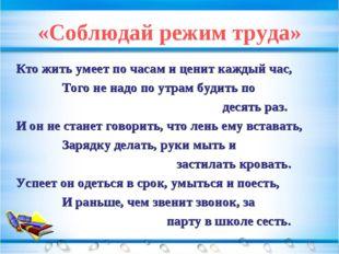 «Соблюдай режим труда» Кто жить умеет по часам и ценит каждый час, Того не на