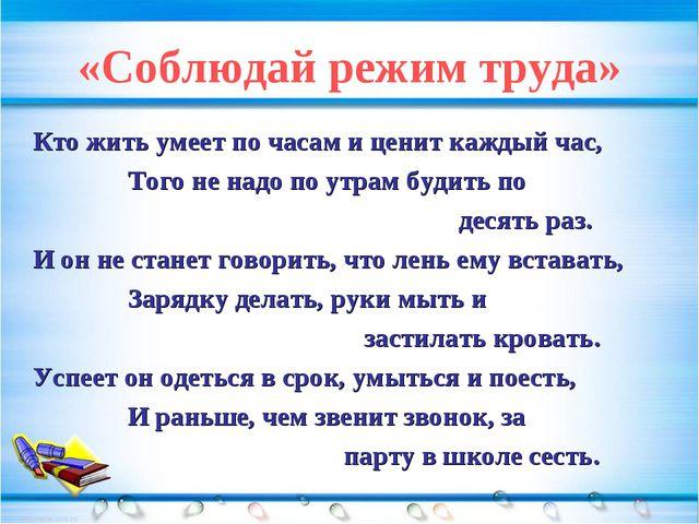 «Соблюдай режим труда» Кто жить умеет по часам и ценит каждый час, Того не на...