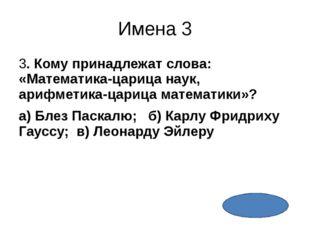 Имена 5 5. Древнегреческий математик, астроном, философ, именем которого назв