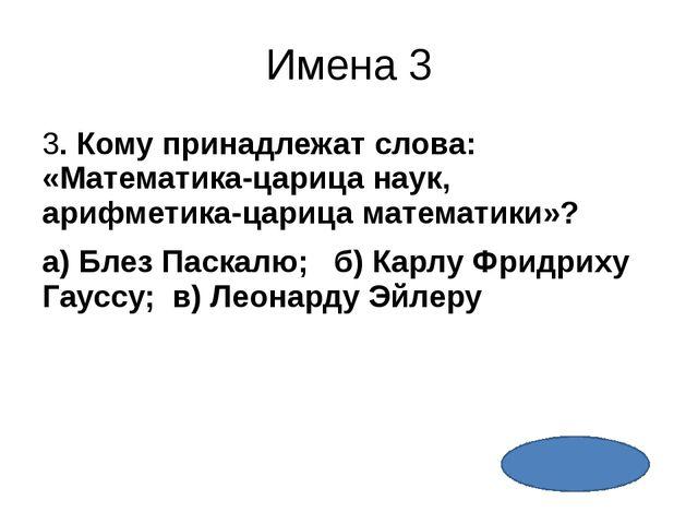 Имена 5 5. Древнегреческий математик, астроном, философ, именем которого назв...