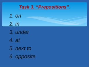"1. on 2. in 3. under 4. at 5. next to 6. opposite Task 3. ""Prepositions""."