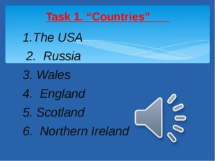 1.The USA 2. Russia 3. Wales 4. England 5. Scotland 6. Northern Ireland Task