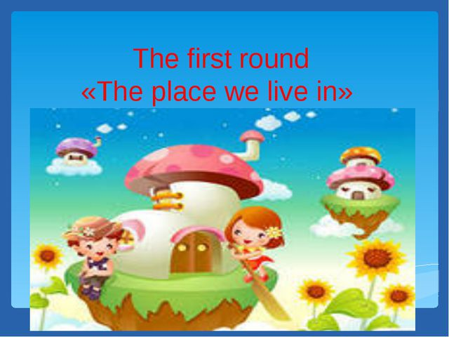 The first round «The place we live in»