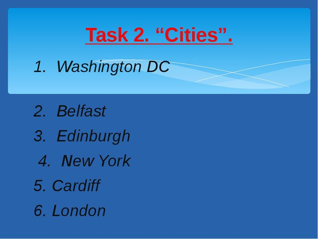 1. Washington DC 2. Belfast 3. Edinburgh 4. New York 5. Cardiff 6. London Tas...