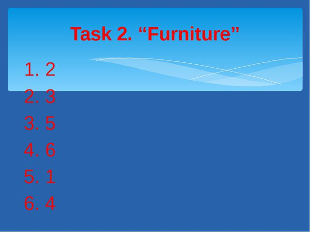 "1. 2 2. 3 3. 5 4. 6 5. 1 6. 4 Task 2. ""Furniture"""