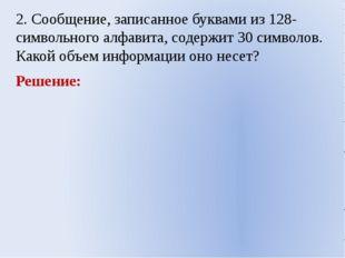 2. Сообщение, записанное буквами из 128-символьного алфавита, содержит 30 сим
