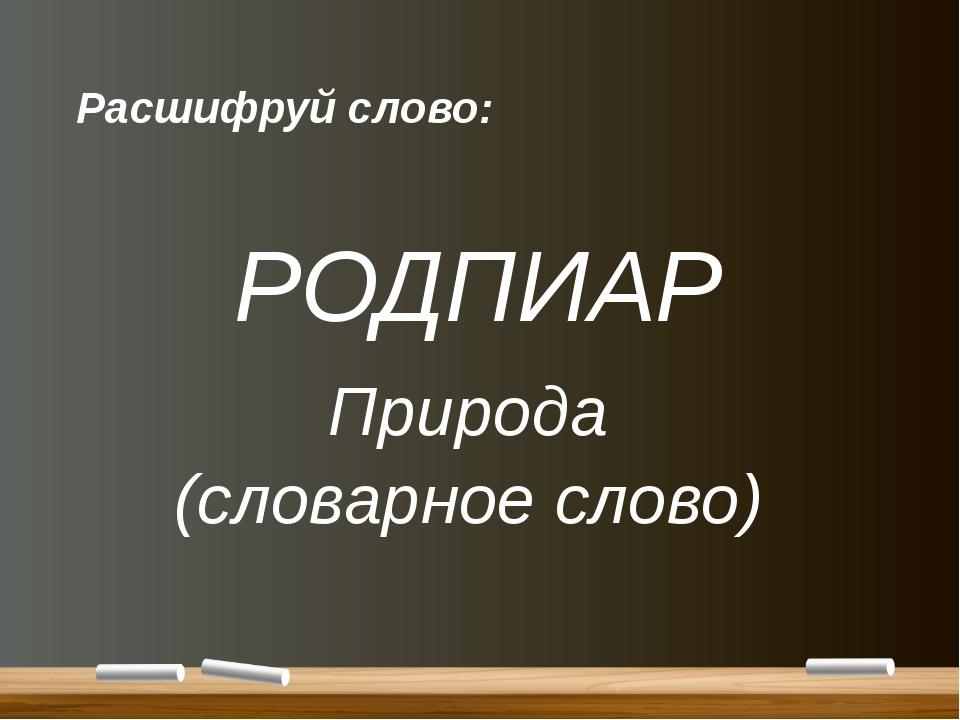 Расшифруй слово: РОДПИАР Природа (словарное слово)