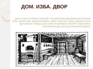 ДОМ. ИЗБА. ДВОР Дом состоит из многих строений. Под одной крышей размещаются