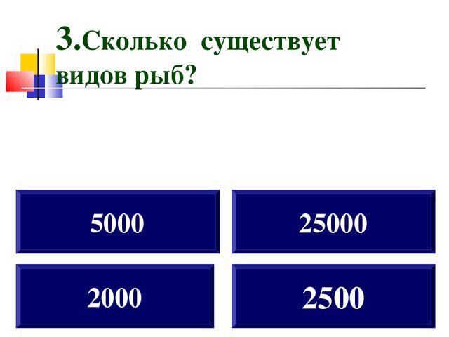 2000 5000 25000 2500 3.Сколько существует видов рыб?