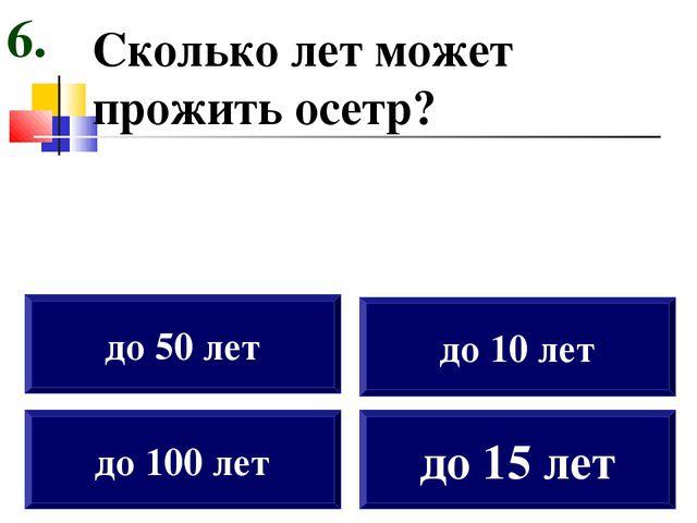 Сколько лет может прожить осетр? до 100 лет до 50 лет до 10 лет до 15 лет 6.
