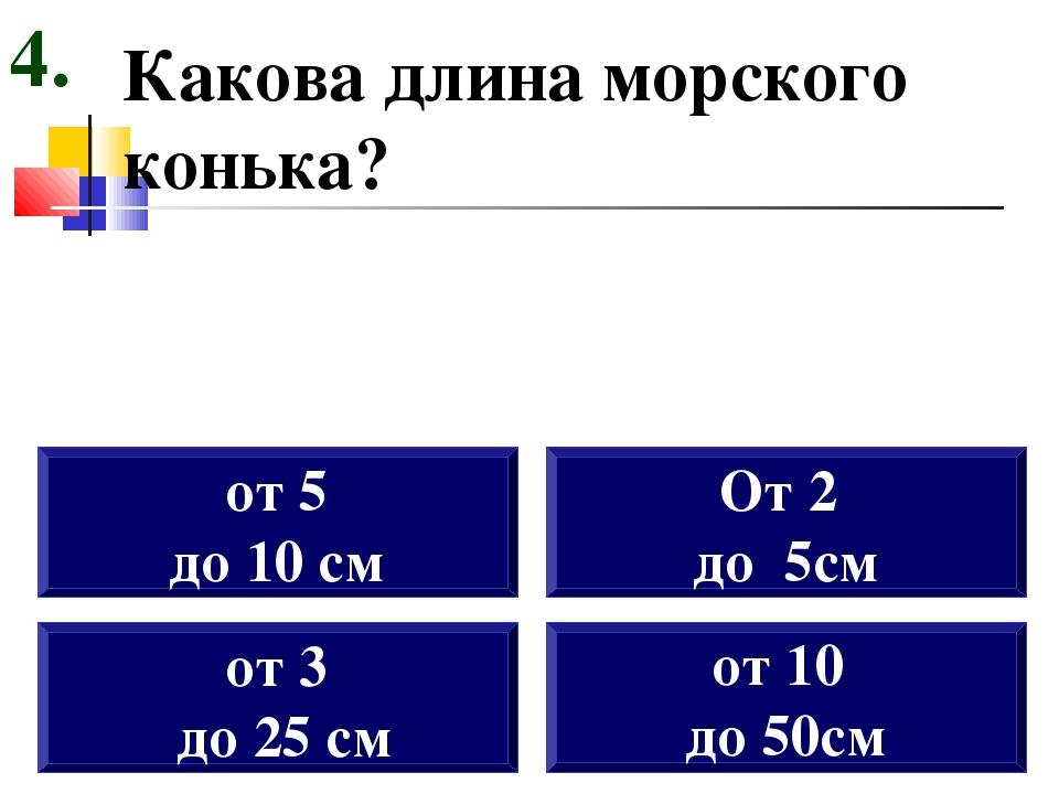 Какова длина морского конька? от 3 до 25 см от 5 до 10 см От 2 до 5см 4. от 1...